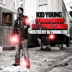 KID YOUNG- It Was Earned But Never Given HOSTED BY DJ YOUNG CEE Dj Young Cee front cover