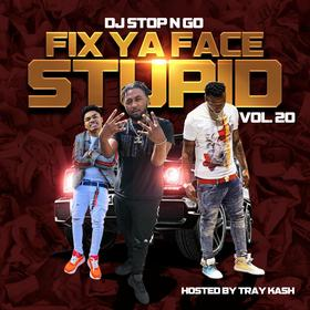 Fix Ya Face Stupid Vol.20 (Hosted by Tray Kash) DJ Stop N Go front cover