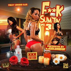 F**k Sum'tin Pt. 3 (XXX Edition) Dj Goldmouf front cover
